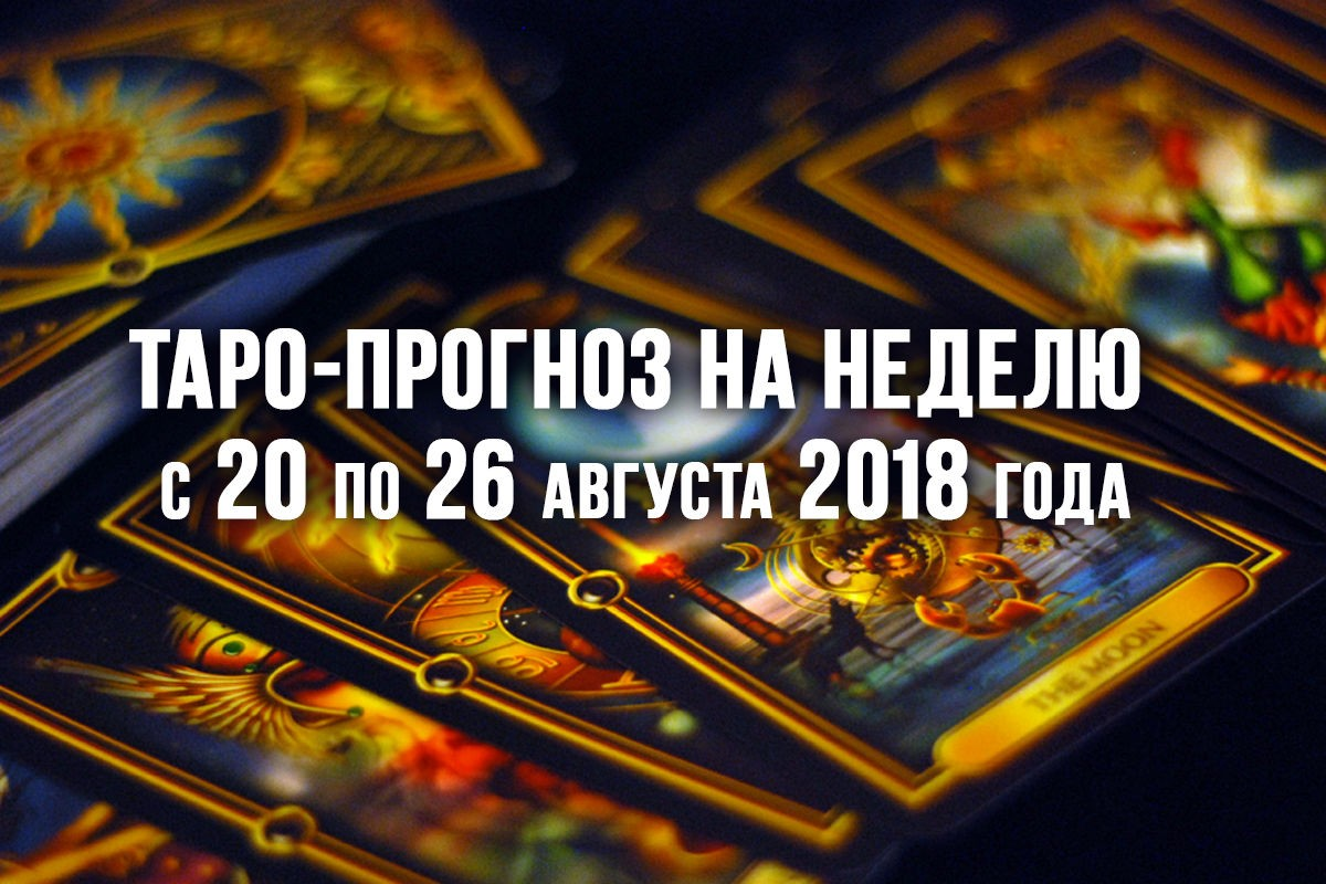 Таро-прогноз на неделю с 20 по 26 августа 2018 года